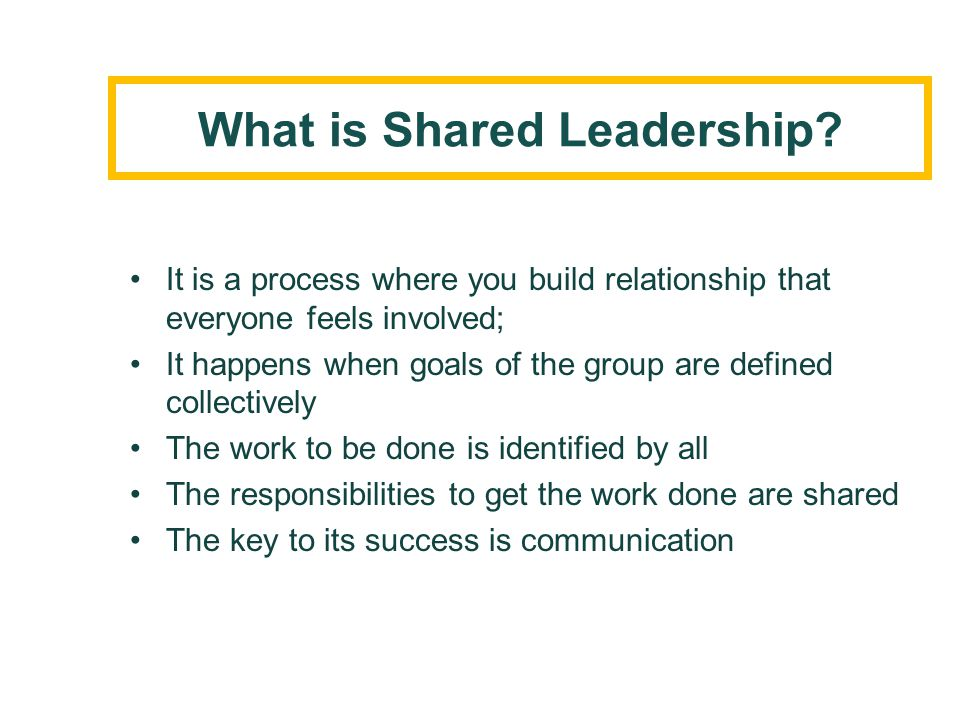 What is Shared Leadership? It is a process where you build relationship that everyone feels involved; It happens when goals of the group are defined c