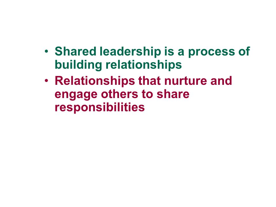 Shared leadership is a process of building relationships Relationships that nurture and engage others to share responsibilities
