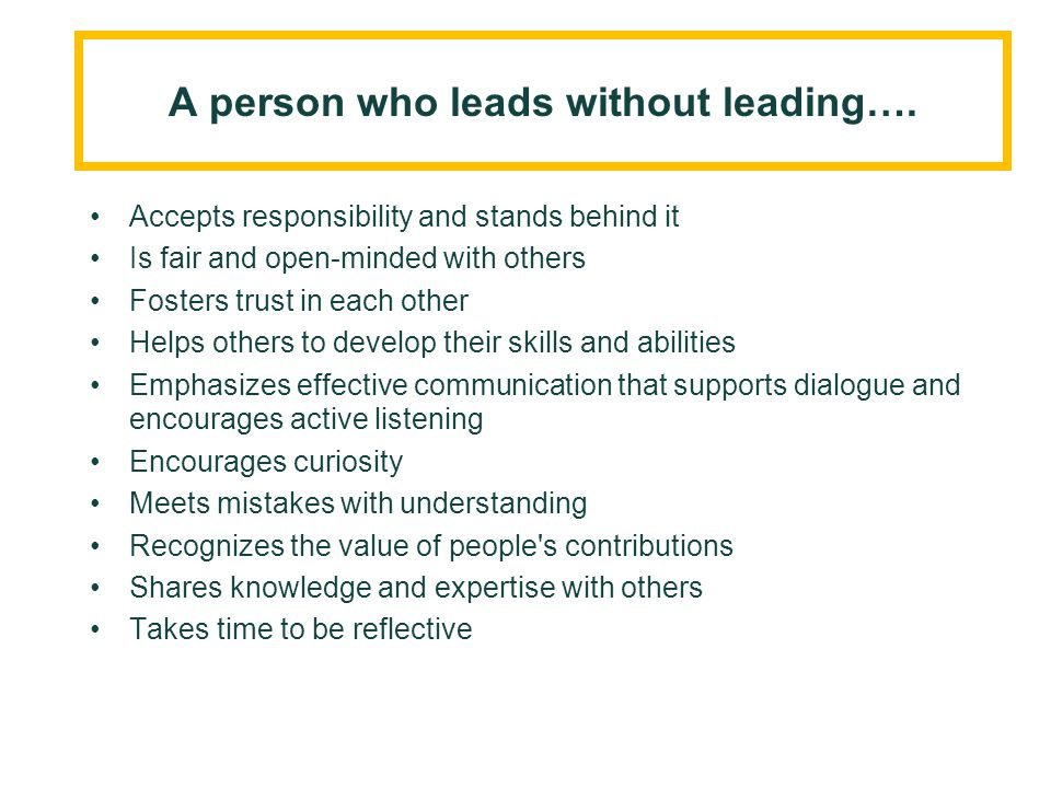A person who leads without leading…. Accepts responsibility and stands behind it Is fair and open-minded with others Fosters trust in each other Helps