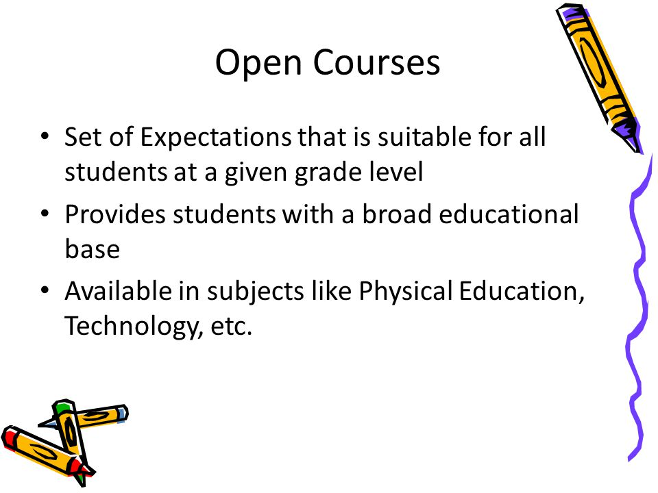 Open Courses Set of Expectations that is suitable for all students at a given grade level Provides students with a broad educational base Available in