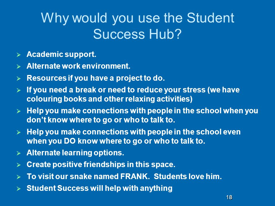 Why would you use the Student Success Hub?  Academic support.  Alternate work environment.  Resources if you have a project to do.  If you need a