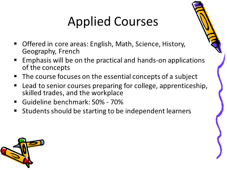 Applied Courses  Offered in core areas: English, Math, Science, History, Geography, French  Emphasis will be on the practical and hands-on applications of the concepts  The course focuses on the essential concepts of a subject  Lead to senior courses preparing for college, apprenticeship, skilled trades, and the workplace  Guideline benchmark: 50% - 70%  Students should be starting to be independent learners