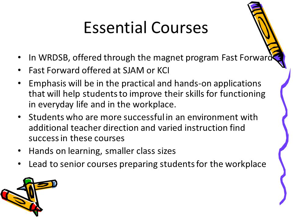 Essential Courses In WRDSB, offered through the magnet program Fast Forward Fast Forward offered at SJAM or KCI Emphasis will be in the practical and