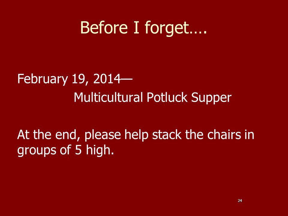 Before I forget…. February 19, 2014— Multicultural Potluck Supper At the end, please help stack the chairs in groups of 5 high. 24
