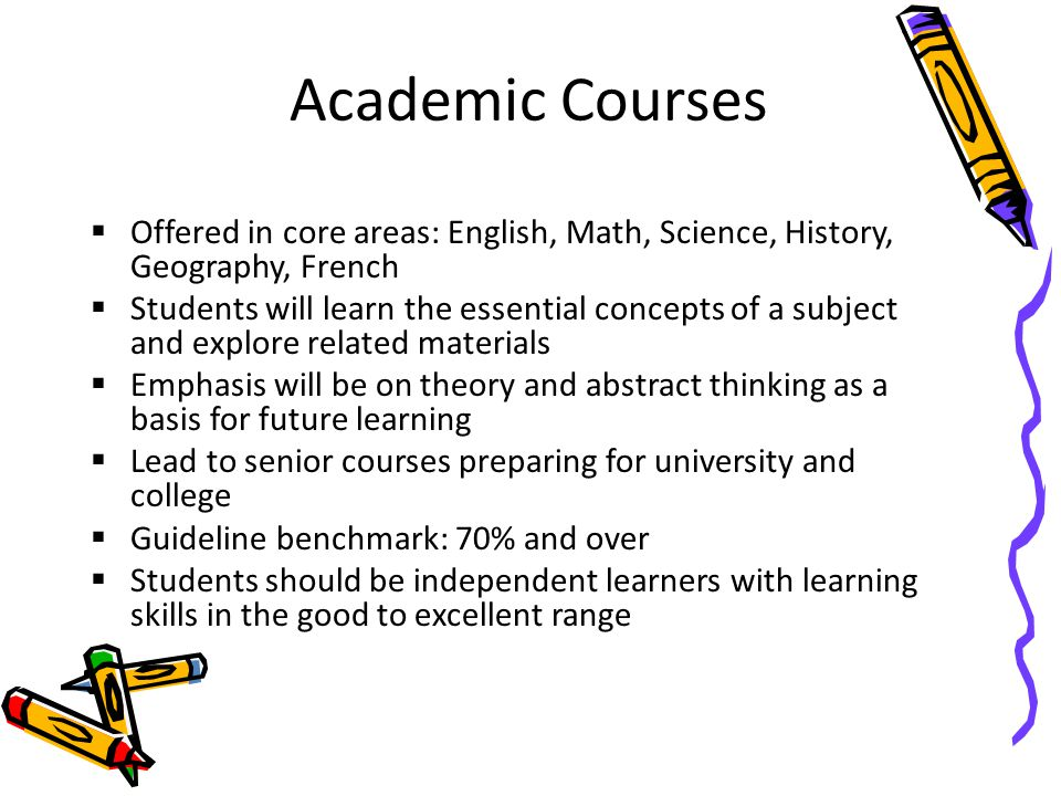 Academic Courses  Offered in core areas: English, Math, Science, History, Geography, French  Students will learn the essential concepts of a subject