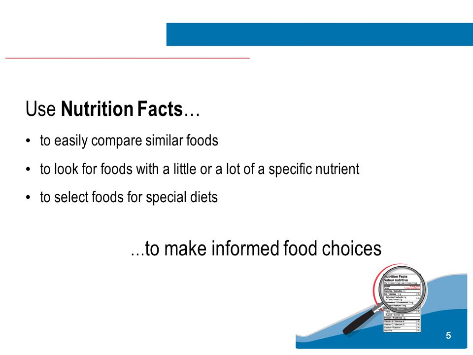 6 Nutrition Facts are based on a specific amount of food Compare this to the amount you eat.