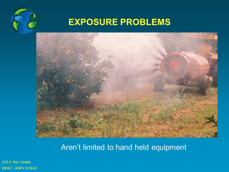 G.R.S. Univ. Guelph IUPAC – KSPS EXPOSURE PROBLEMS Aren't limited to hand held equipment