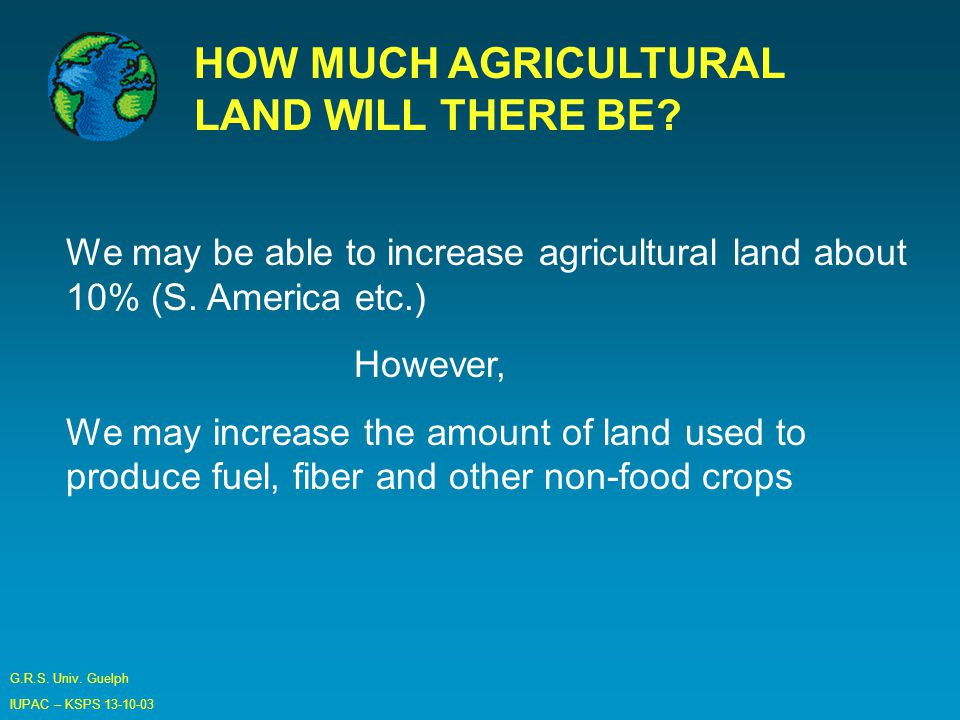 G.R.S. Univ. Guelph IUPAC – KSPS HOW MUCH AGRICULTURAL LAND WILL THERE BE.