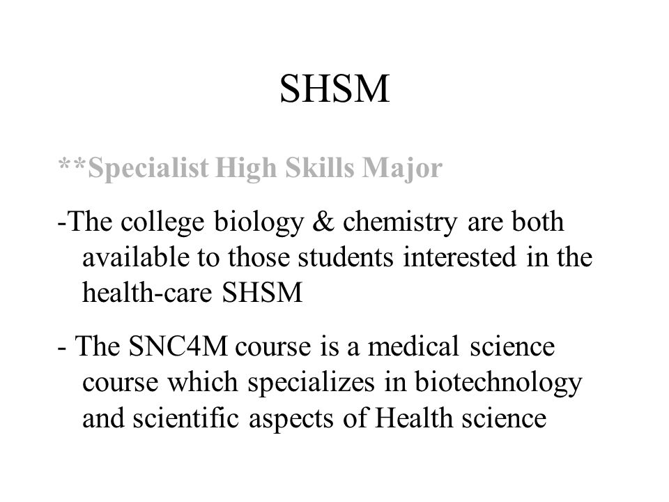 SHSM **Specialist High Skills Major -The college biology & chemistry are both available to those students interested in the health-care SHSM - The SNC4M course is a medical science course which specializes in biotechnology and scientific aspects of Health science