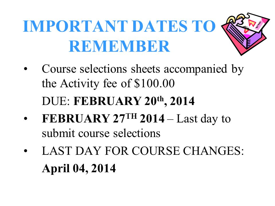 IMPORTANT DATES TO REMEMBER Course selections sheets accompanied by the Activity fee of $100.00 DUE: FEBRUARY 20 th, 2014 FEBRUARY 27 TH 2014 – Last day to submit course selections LAST DAY FOR COURSE CHANGES: April 04, 2014
