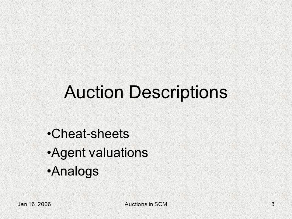 Jan 16, 2006Auctions in SCM4 Supplier auction Periodic-clear, multi-unit, bizzaro- price auction Bid structure: component type, quantity, date and reserve price Information: 20-day summary, offer price, date & quantity Clearing rules:...