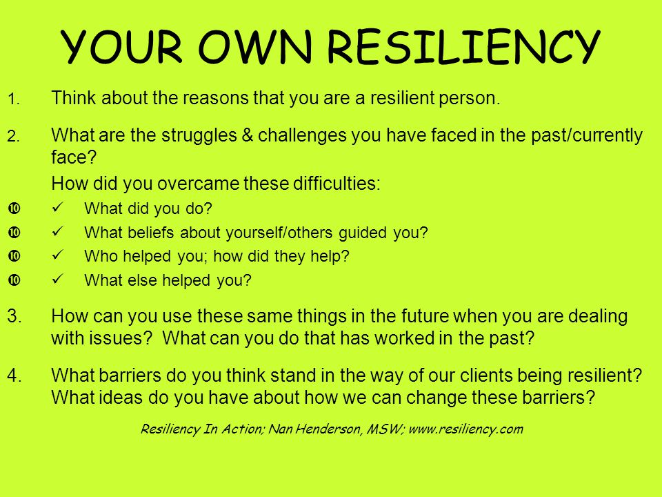 YOUR OWN RESILIENCY 1. Think about the reasons that you are a resilient person.