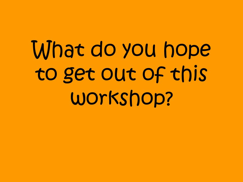 What do you hope to get out of this workshop?