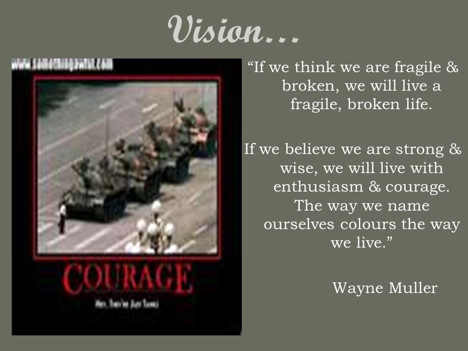 Vision… If we think we are fragile & broken, we will live a fragile, broken life.