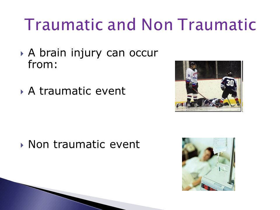  A brain injury can occur from:  A traumatic event  Non traumatic event