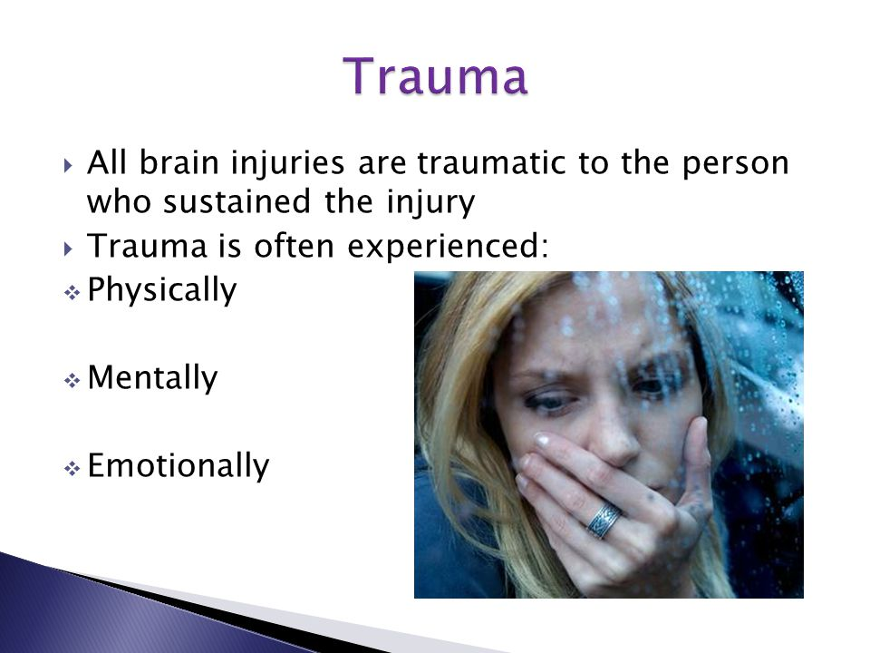  All brain injuries are traumatic to the person who sustained the injury  Trauma is often experienced:  Physically  Mentally  Emotionally