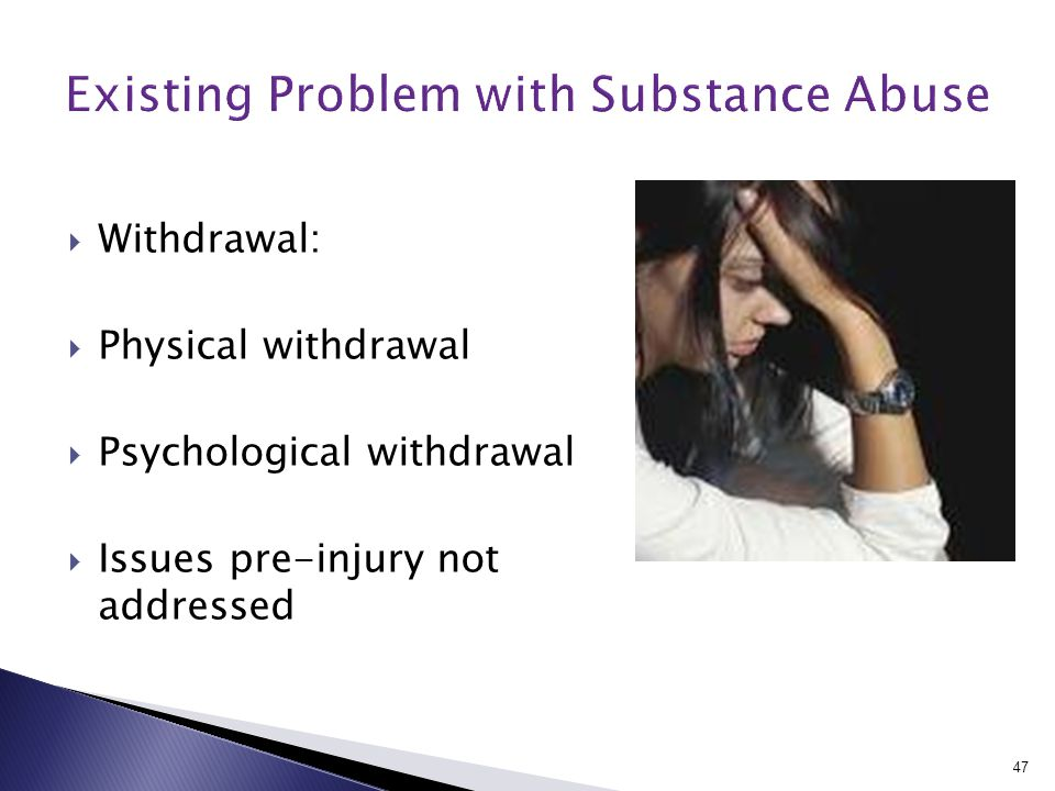  Withdrawal:  Physical withdrawal  Psychological withdrawal  Issues pre-injury not addressed 47