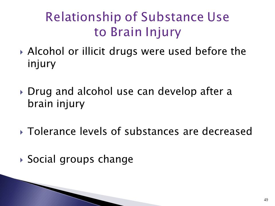  Alcohol or illicit drugs were used before the injury  Drug and alcohol use can develop after a brain injury  Tolerance levels of substances are decreased  Social groups change 49