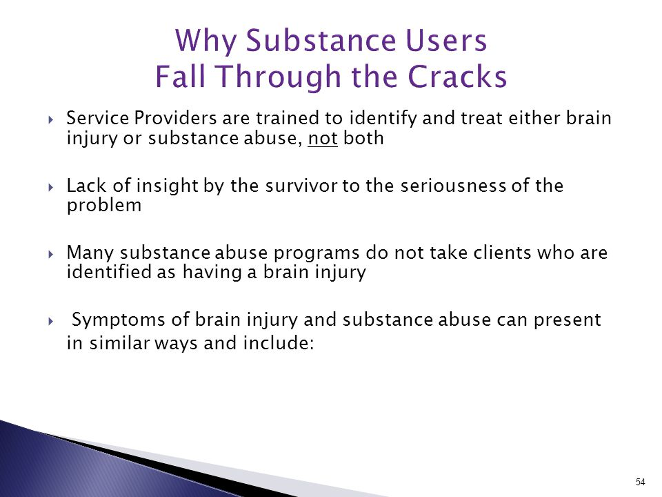  Service Providers are trained to identify and treat either brain injury or substance abuse, not both  Lack of insight by the survivor to the seriousness of the problem  Many substance abuse programs do not take clients who are identified as having a brain injury  Symptoms of brain injury and substance abuse can present in similar ways and include: 54
