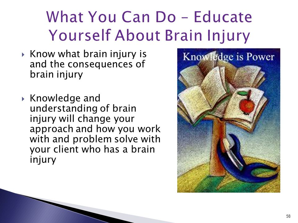 Know what brain injury is and the consequences of brain injury  Knowledge and understanding of brain injury will change your approach and how you work with and problem solve with your client who has a brain injury 58