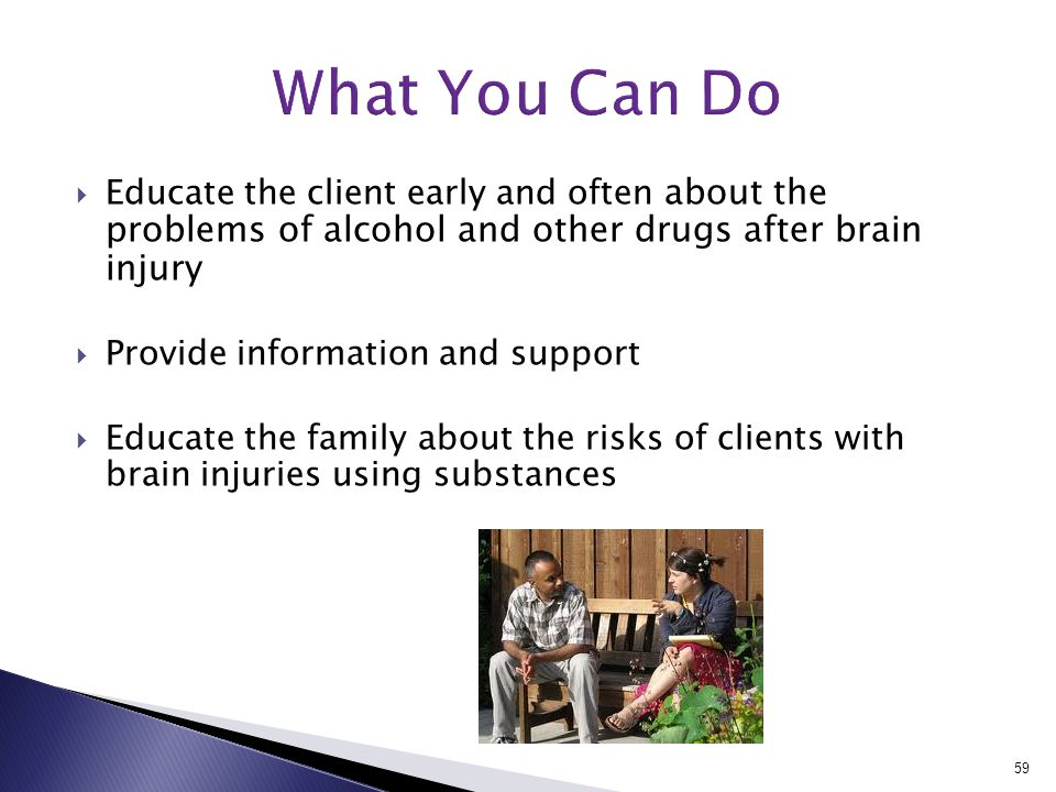  Educate the client early and often about the problems of alcohol and other drugs after brain injury  Provide information and support  Educate the family about the risks of clients with brain injuries using substances 59