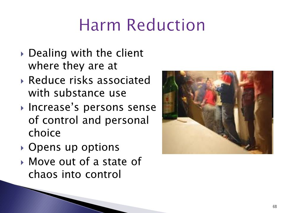  Dealing with the client where they are at  Reduce risks associated with substance use  Increase's persons sense of control and personal choice  Opens up options  Move out of a state of chaos into control 68
