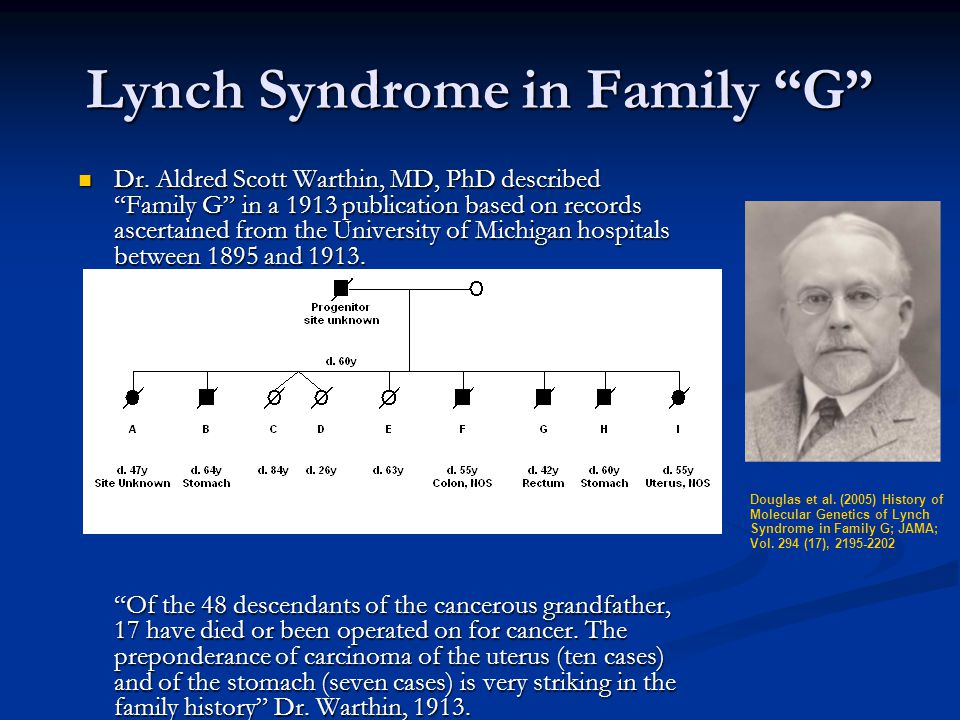 """Lynch Syndrome in Family """"G"""" Dr. Aldred Scott Warthin, MD, PhD described """"Family G"""" in a 1913 publication based on records ascertained from the Univer"""
