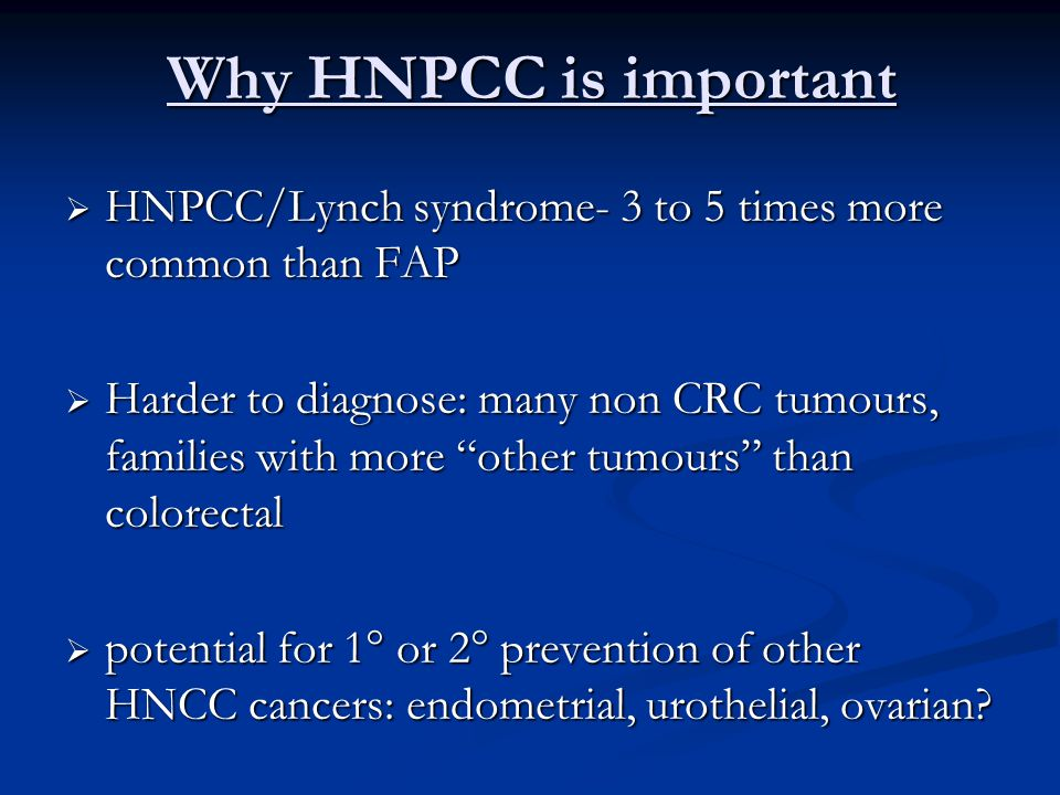 """Why HNPCC is important  HNPCC/Lynch syndrome- 3 to 5 times more common than FAP  Harder to diagnose: many non CRC tumours, families with more """"other"""