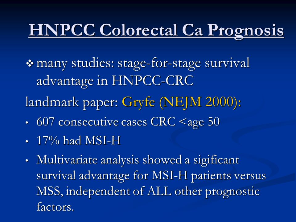 HNPCC Colorectal Ca Prognosis  many studies: stage-for-stage survival advantage in HNPCC-CRC landmark paper: Gryfe (NEJM 2000): 607 consecutive cases CRC <age 50 607 consecutive cases CRC <age 50 17% had MSI-H 17% had MSI-H Multivariate analysis showed a sigificant survival advantage for MSI-H patients versus MSS, independent of ALL other prognostic factors.