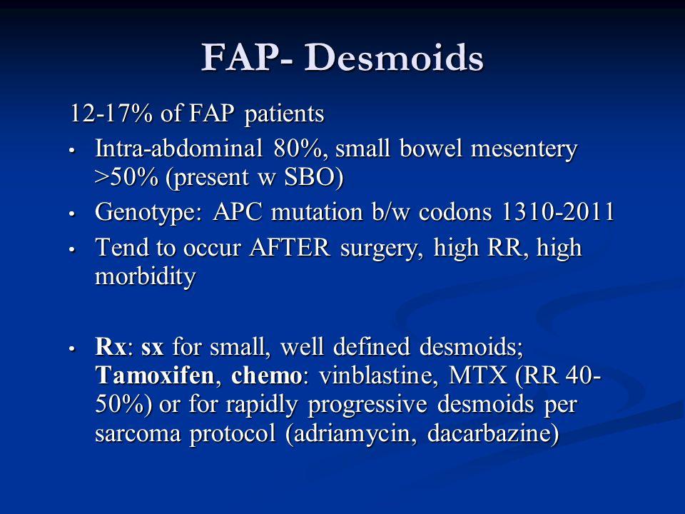 FAP- Desmoids 12-17% of FAP patients Intra-abdominal 80%, small bowel mesentery >50% (present w SBO) Intra-abdominal 80%, small bowel mesentery >50% (present w SBO) Genotype: APC mutation b/w codons 1310-2011 Genotype: APC mutation b/w codons 1310-2011 Tend to occur AFTER surgery, high RR, high morbidity Tend to occur AFTER surgery, high RR, high morbidity Rx: sx for small, well defined desmoids; Tamoxifen, chemo: vinblastine, MTX (RR 40- 50%) or for rapidly progressive desmoids per sarcoma protocol (adriamycin, dacarbazine) Rx: sx for small, well defined desmoids; Tamoxifen, chemo: vinblastine, MTX (RR 40- 50%) or for rapidly progressive desmoids per sarcoma protocol (adriamycin, dacarbazine)