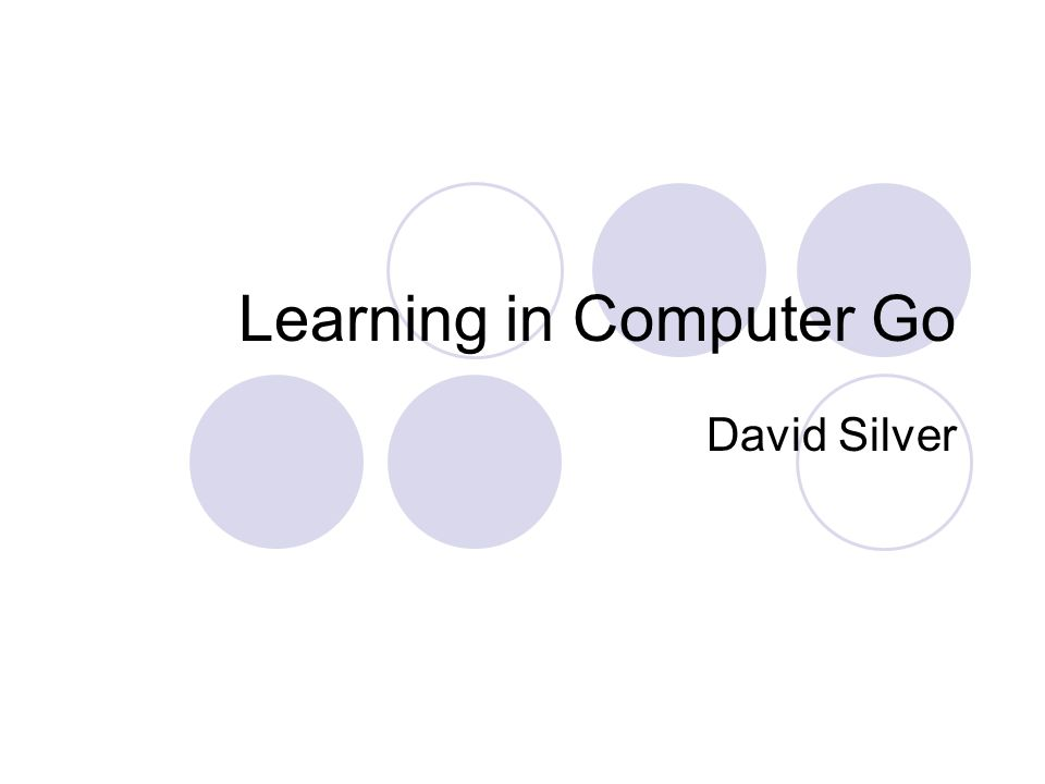Learning in Computer Go David Silver