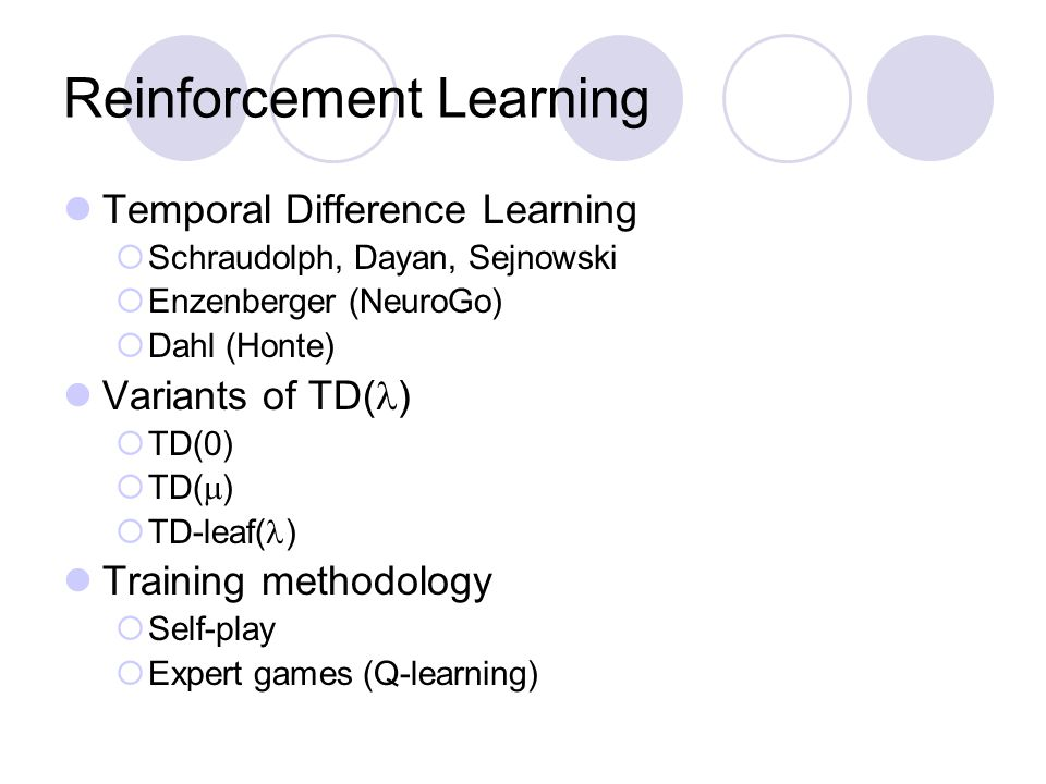 Reinforcement Learning Temporal Difference Learning  Schraudolph, Dayan, Sejnowski  Enzenberger (NeuroGo)  Dahl (Honte) Variants of TD( )  TD(0) 