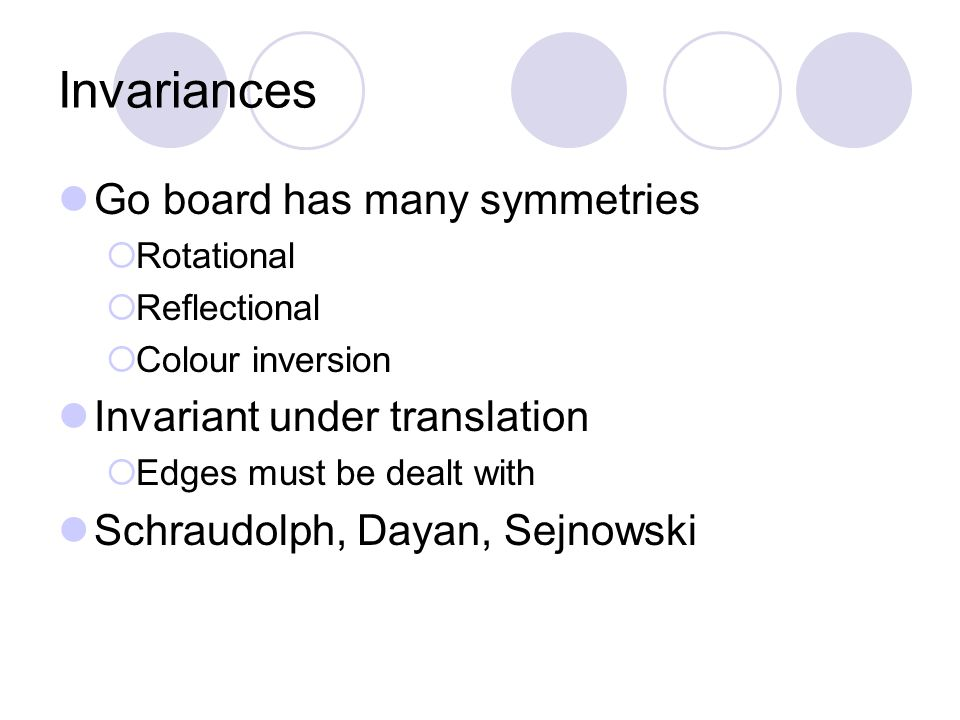 Invariances Go board has many symmetries  Rotational  Reflectional  Colour inversion Invariant under translation  Edges must be dealt with Schraud