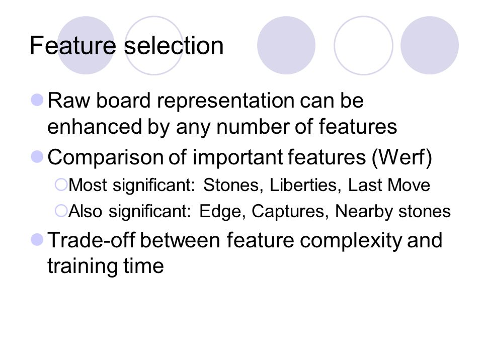 Feature selection Raw board representation can be enhanced by any number of features Comparison of important features (Werf)  Most significant: Stone