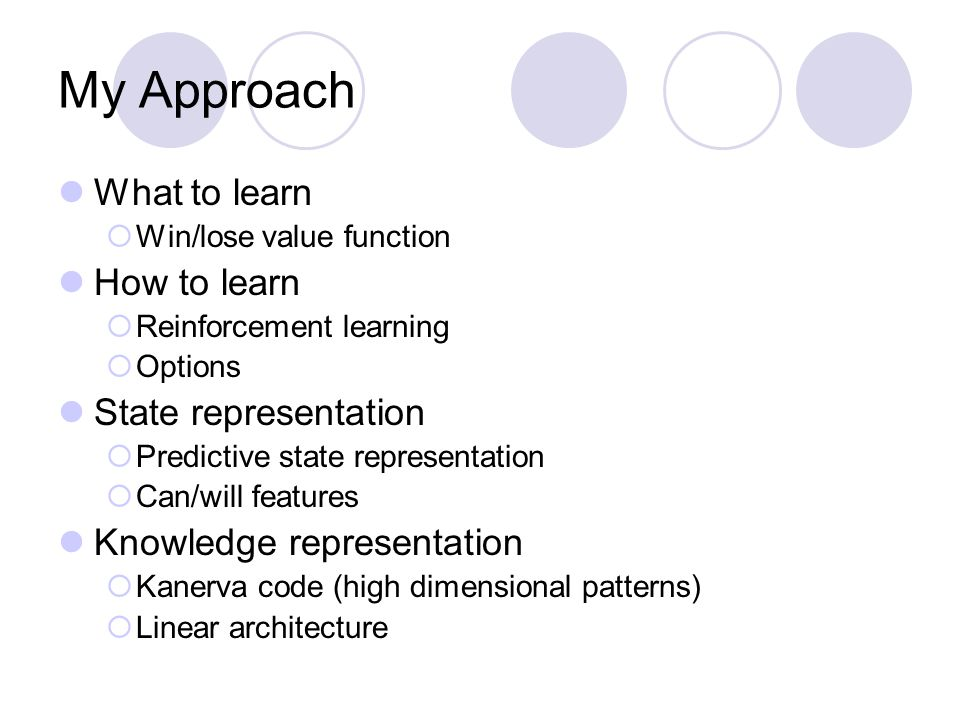 My Approach What to learn  Win/lose value function How to learn  Reinforcement learning  Options State representation  Predictive state representa