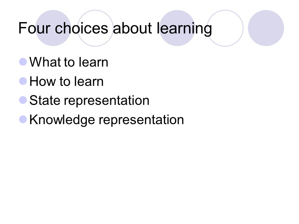 Four choices about learning What to learn How to learn State representation Knowledge representation