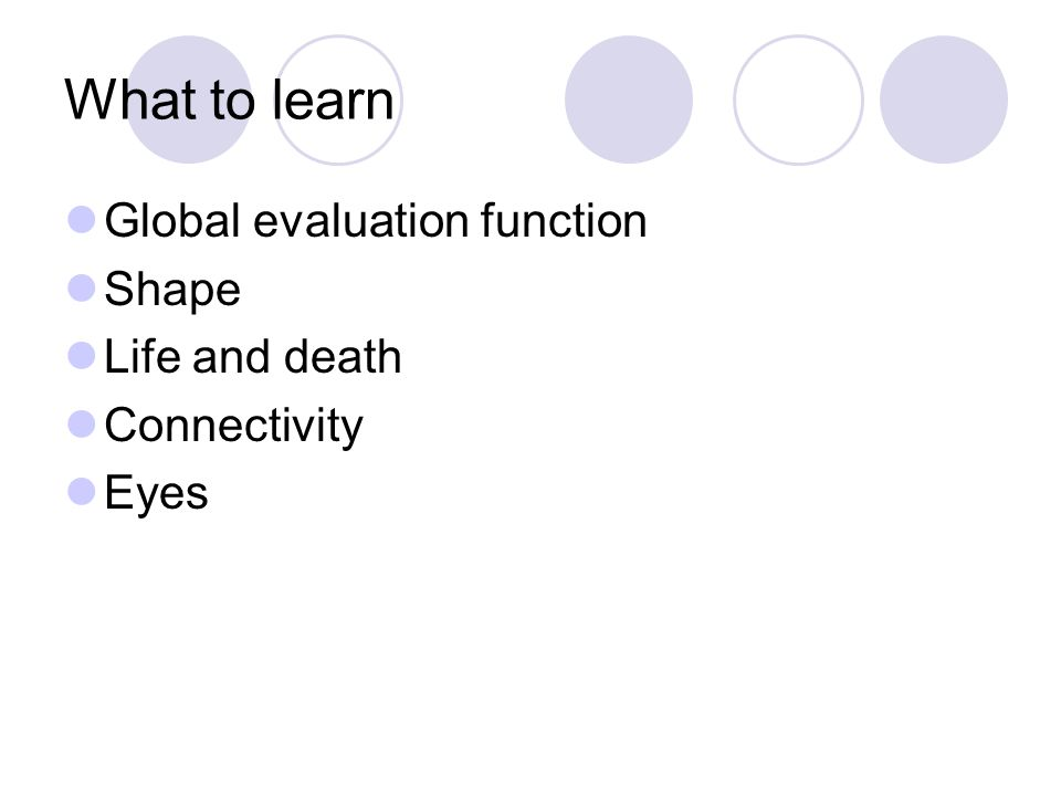 What to learn Global evaluation function Shape Life and death Connectivity Eyes