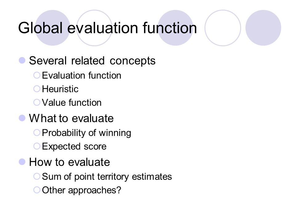 Global evaluation function Several related concepts  Evaluation function  Heuristic  Value function What to evaluate  Probability of winning  Exp