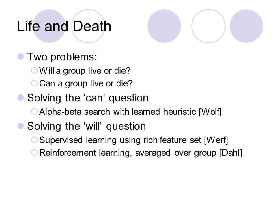 Life and Death Two problems:  Will a group live or die?  Can a group live or die? Solving the 'can' question  Alpha-beta search with learned heuris