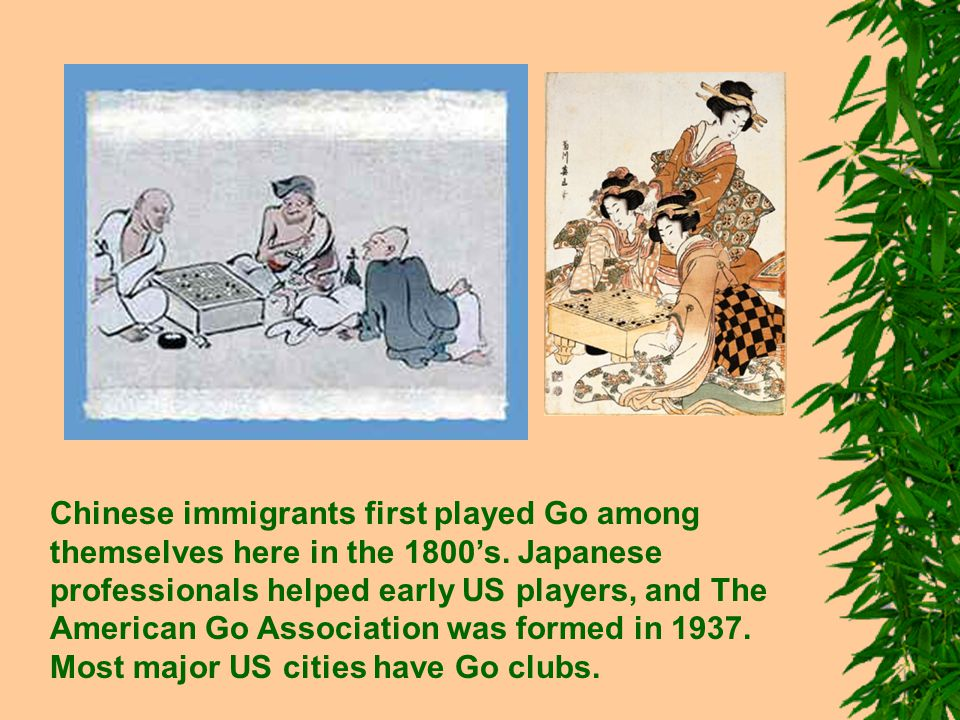 Chinese immigrants first played Go among themselves here in the 1800's. Japanese professionals helped early US players, and The American Go Associatio