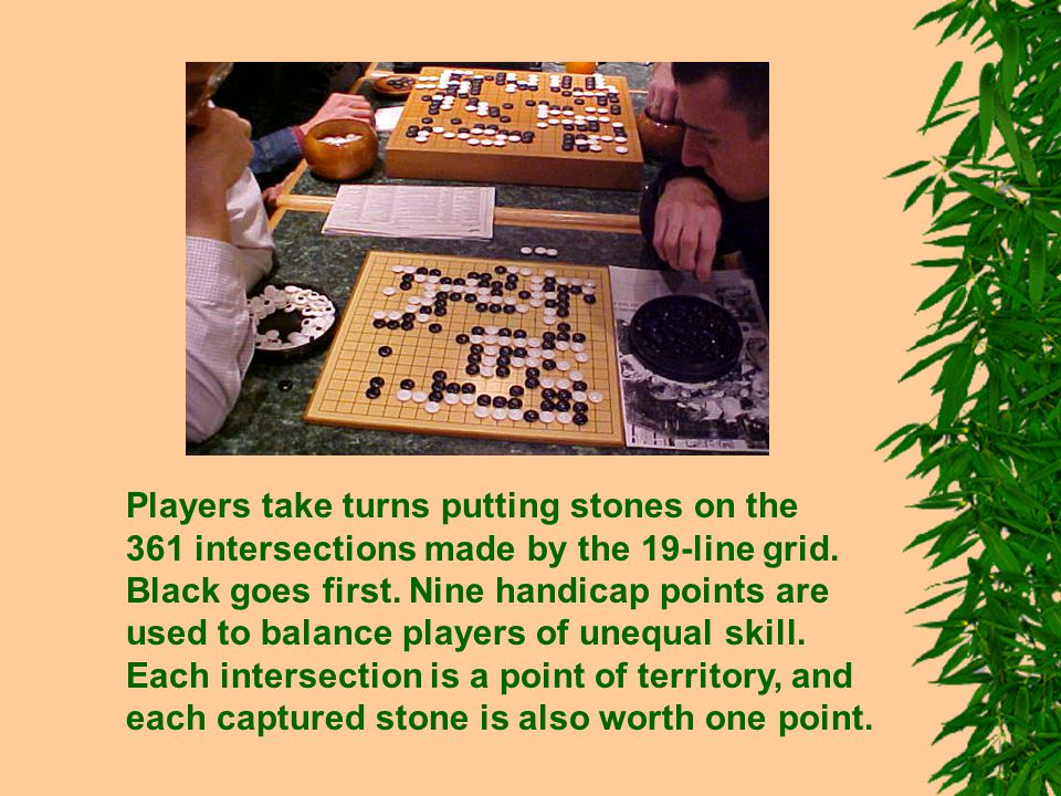 Players take turns putting stones on the 361 intersections made by the 19-line grid. Black goes first. Nine handicap points are used to balance player