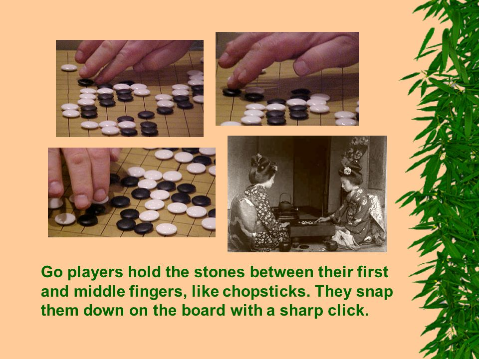 Go players hold the stones between their first and middle fingers, like chopsticks. They snap them down on the board with a sharp click.