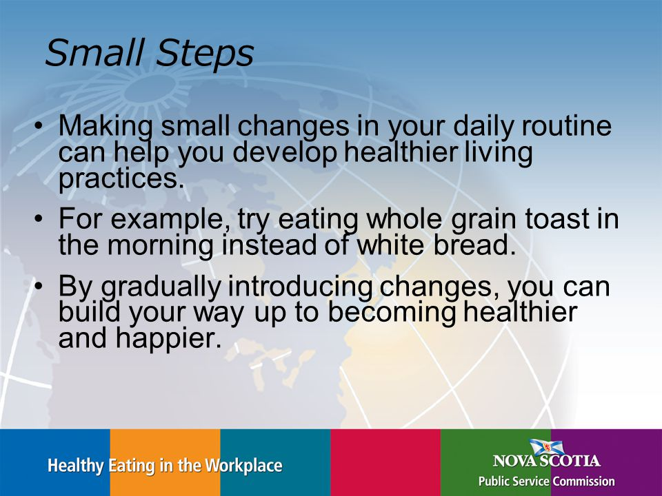 Small Steps Making small changes in your daily routine can help you develop healthier living practices.