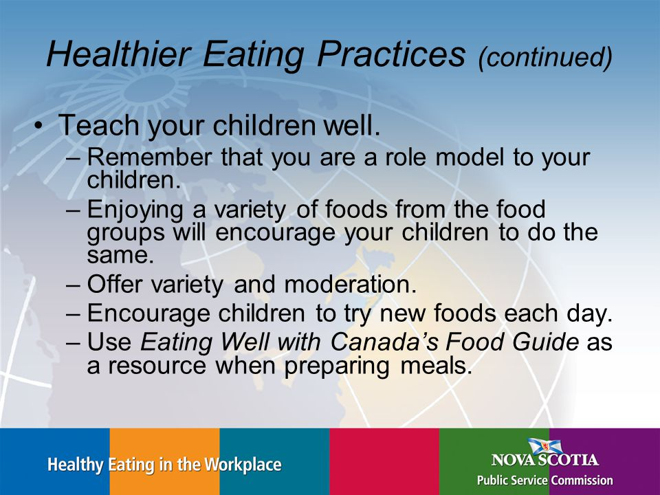 Healthier Eating Practices (continued) Teach your children well.