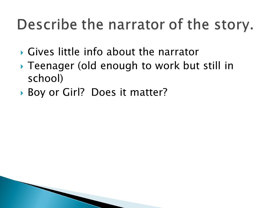  Gives little info about the narrator  Teenager (old enough to work but still in school)  Boy or Girl.