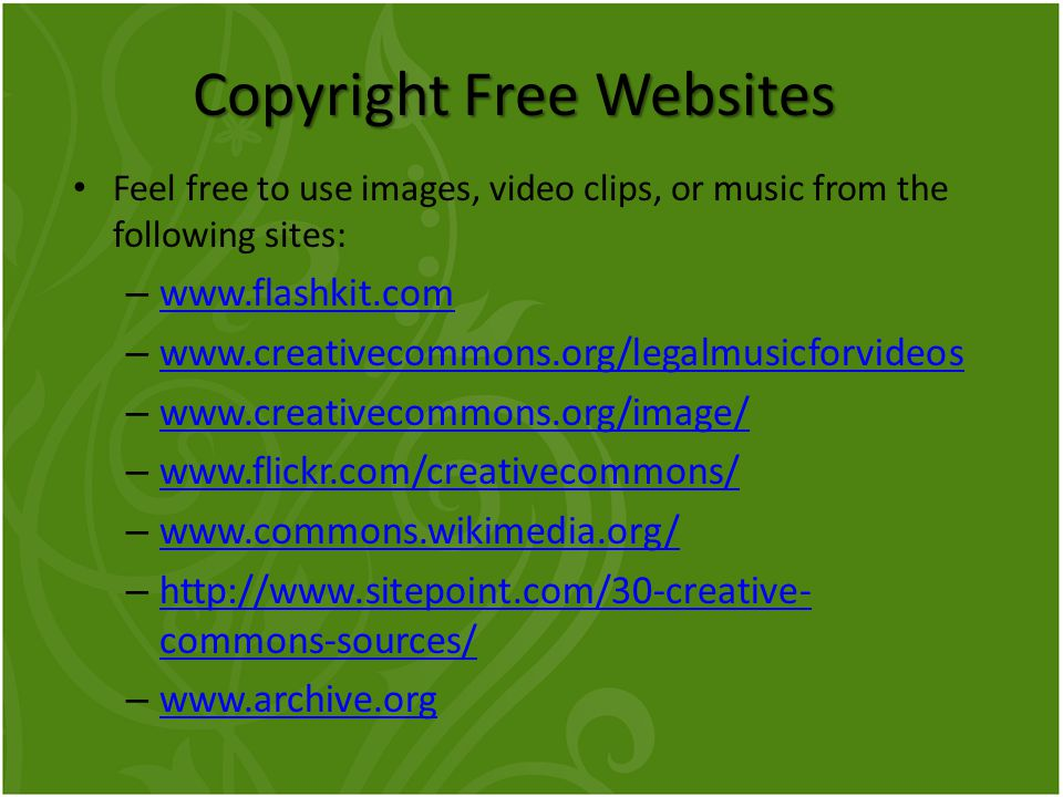 Copyright Free Websites Feel free to use images, video clips, or music from the following sites: – www.flashkit.com www.flashkit.com – www.creativecommons.org/legalmusicforvideos www.creativecommons.org/legalmusicforvideos – www.creativecommons.org/image/ www.creativecommons.org/image/ – www.flickr.com/creativecommons/ www.flickr.com/creativecommons/ – www.commons.wikimedia.org/ www.commons.wikimedia.org/ – http://www.sitepoint.com/30-creative- commons-sources/ http://www.sitepoint.com/30-creative- commons-sources/ – www.archive.org www.archive.org