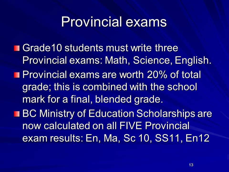 13 Provincial exams Grade10 students must write three Provincial exams: Math, Science, English. Provincial exams are worth 20% of total grade; this is