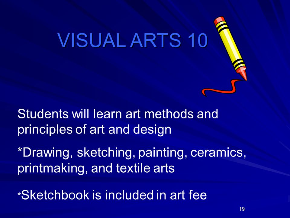 19 VISUALARTS 10 VISUAL ARTS 10 Students will learn art methods and principles of art and design *Drawing, sketching, painting, ceramics, printmaking,