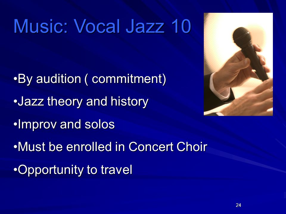24 Music: Vocal Jazz 10 By audition ( commitment)By audition ( commitment) Jazz theory and historyJazz theory and history Improv and solosImprov and s