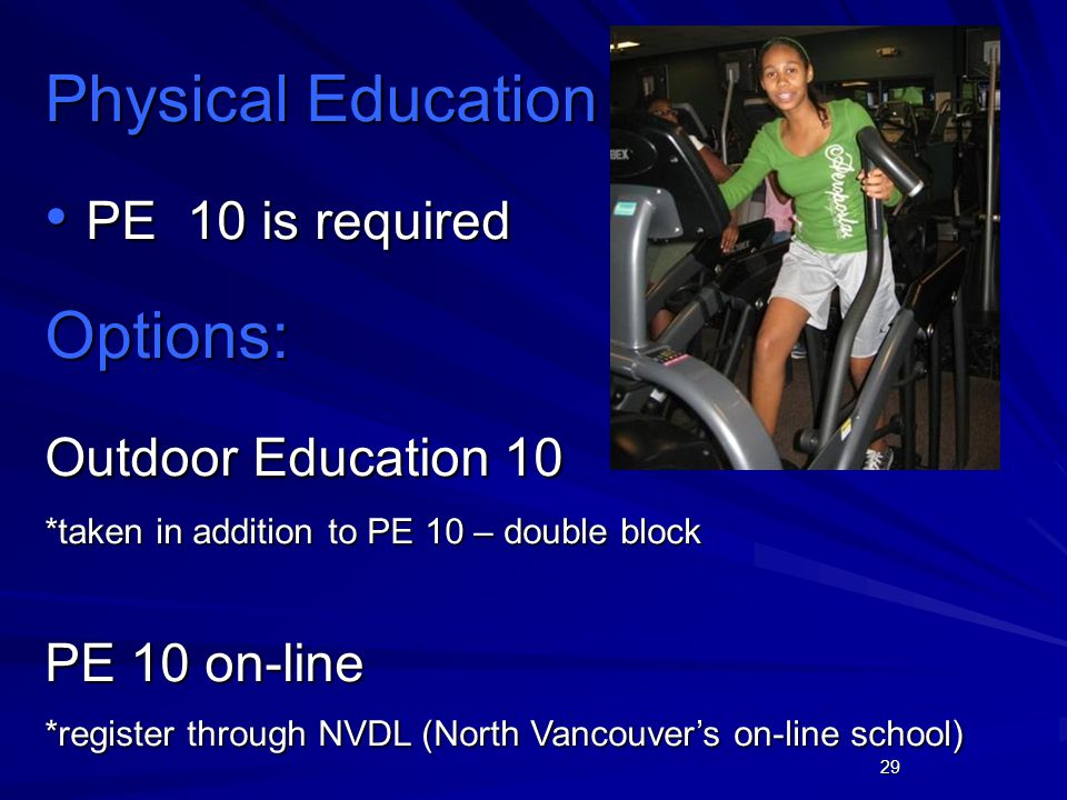 29 Physical Education PE 10 is required PE 10 is requiredOptions: Outdoor Education 10 *taken in addition to PE 10 – double block PE 10 on-line *register through NVDL (North Vancouver's on-line school)